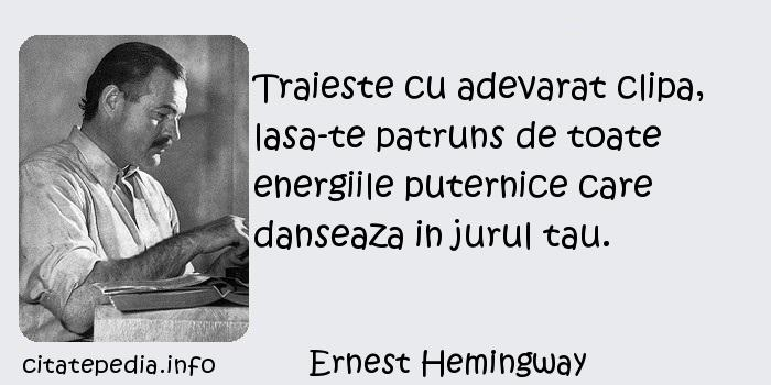 Ernest Hemingway - Traieste cu adevarat clipa, lasa-te patruns de toate energiile puternice care danseaza in jurul tau.