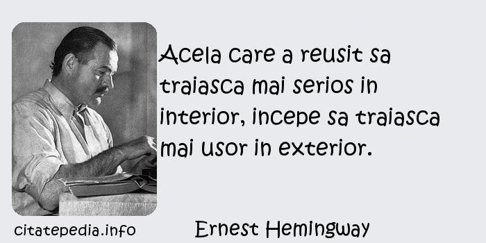 Ernest Hemingway - Acela care a reusit sa traiasca mai serios in interior, incepe sa traiasca mai usor in exterior.