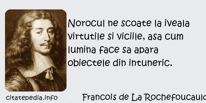 Francois de La Rochefoucauld - Norocul ne scoate la iveala virtutile si viciile, asa cum lumina face sa apara obiectele din intuneric.