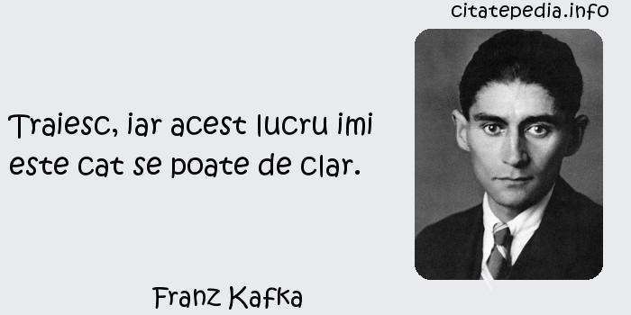 Franz Kafka - Traiesc, iar acest lucru imi este cat se poate de clar.