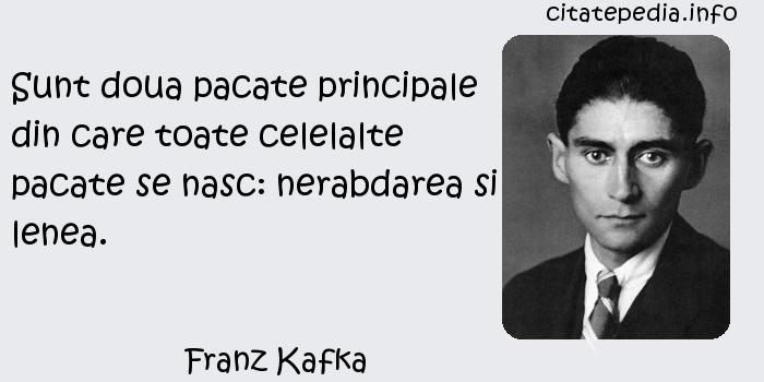 Franz Kafka - Sunt doua pacate principale din care toate celelalte pacate se nasc: nerabdarea si lenea.