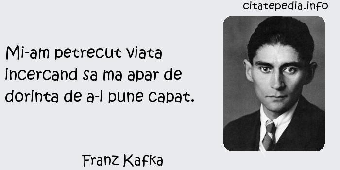 Franz Kafka - Mi-am petrecut viata incercand sa ma apar de dorinta de a-i pune capat.