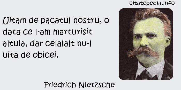 Friedrich Nietzsche - Uitam de pacatul nostru, o data ce l-am marturisit altuia, dar celalalt nu-l uita de obicei.