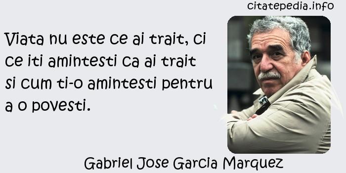Gabriel Jose Garcia Marquez - Viata nu este ce ai trait, ci ce iti amintesti ca ai trait si cum ti-o amintesti pentru a o povesti.