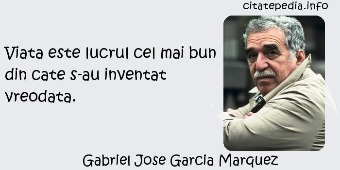 Gabriel Jose Garcia Marquez - Viata este lucrul cel mai bun din cate s-au inventat vreodata.