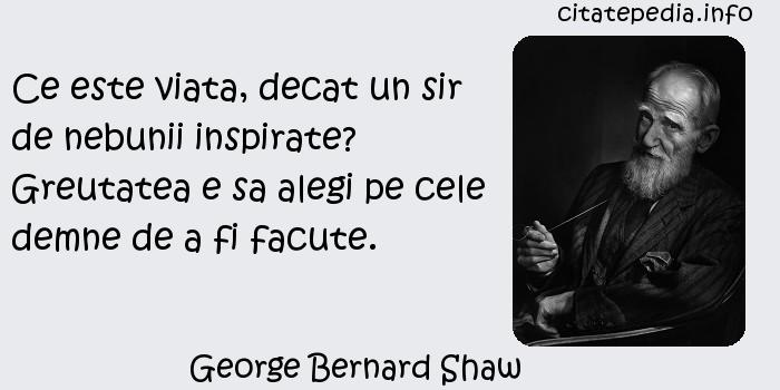George Bernard Shaw - Ce este viata, decat un sir de nebunii inspirate? Greutatea e sa alegi pe cele demne de a fi facute.