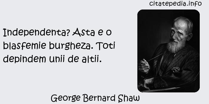 George Bernard Shaw - Independenta? Asta e o blasfemie burgheza. Toti depindem unii de altii.