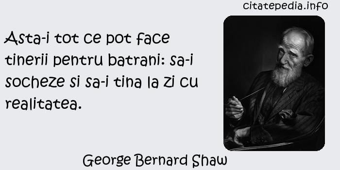 George Bernard Shaw - Asta-i tot ce pot face tinerii pentru batrani: sa-i socheze si sa-i tina la zi cu realitatea.