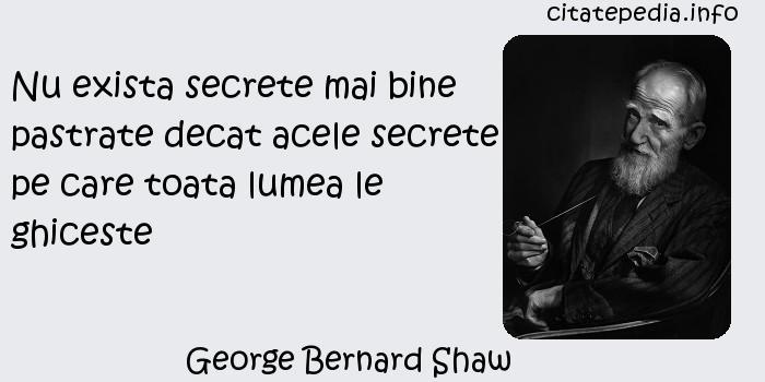 George Bernard Shaw - Nu exista secrete mai bine pastrate decat acele secrete pe care toata lumea le ghiceste