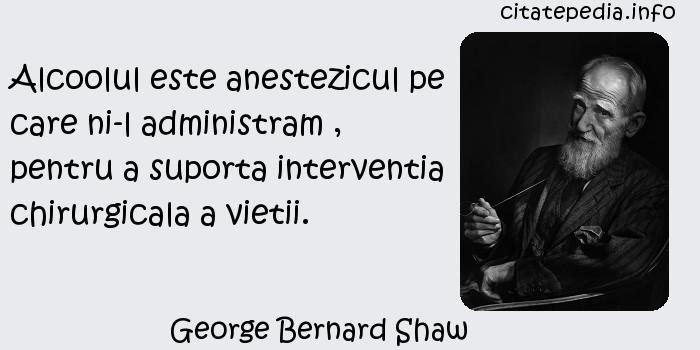 George Bernard Shaw - Alcoolul este anestezicul pe care ni-l administram , pentru a suporta interventia chirurgicala a vietii.
