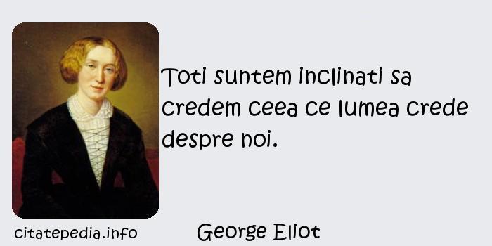 George Eliot - Toti suntem inclinati sa credem ceea ce lumea crede despre noi.