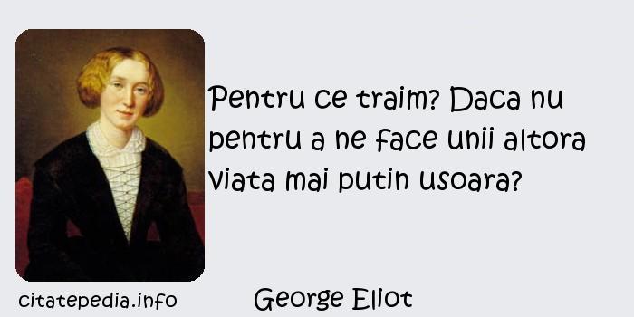 George Eliot - Pentru ce traim? Daca nu pentru a ne face unii altora viata mai putin usoara?