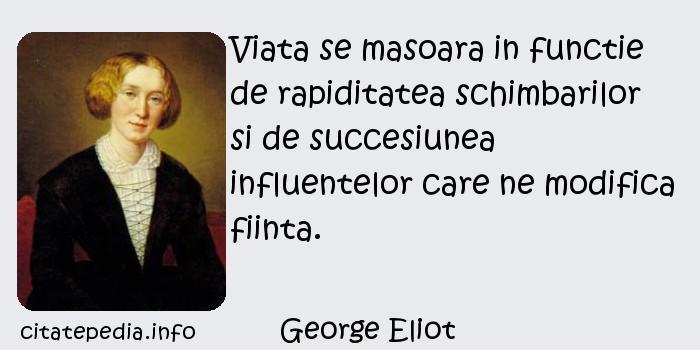 George Eliot - Viata se masoara in functie de rapiditatea schimbarilor si de succesiunea influentelor care ne modifica fiinta.
