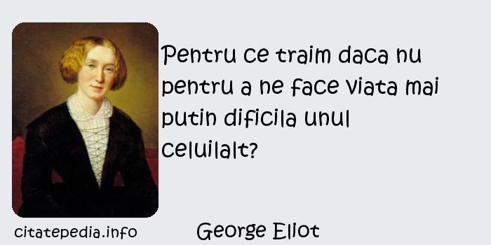 George Eliot - Pentru ce traim daca nu pentru a ne face viata mai putin dificila unul celuilalt?