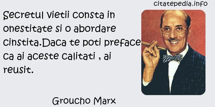 Groucho Marx - Secretul vietii consta in onestitate si o abordare cinstita.Daca te poti preface ca ai aceste calitati , ai reusit.