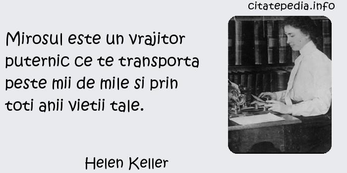Helen Keller - Mirosul este un vrajitor puternic ce te transporta peste mii de mile si prin toti anii vietii tale.
