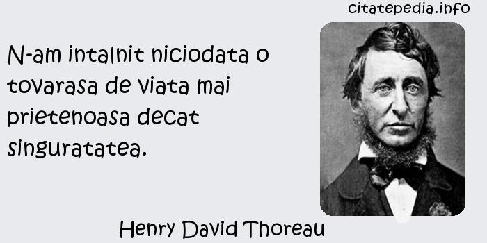 Henry David Thoreau - N-am intalnit niciodata o tovarasa de viata mai prietenoasa decat singuratatea.