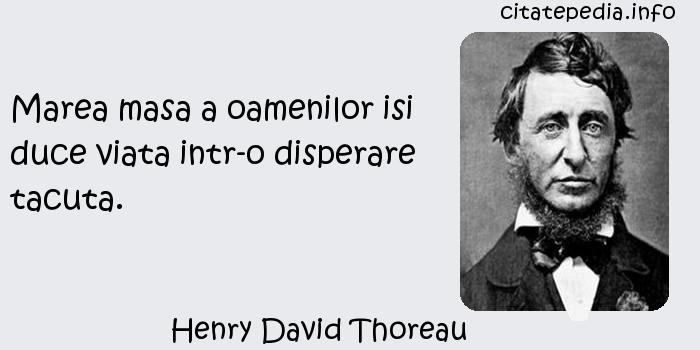 Henry David Thoreau - Marea masa a oamenilor isi duce viata intr-o disperare tacuta.