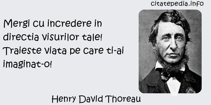 Henry David Thoreau - Mergi cu incredere in directia visurilor tale! Traieste viata pe care ti-ai imaginat-o!