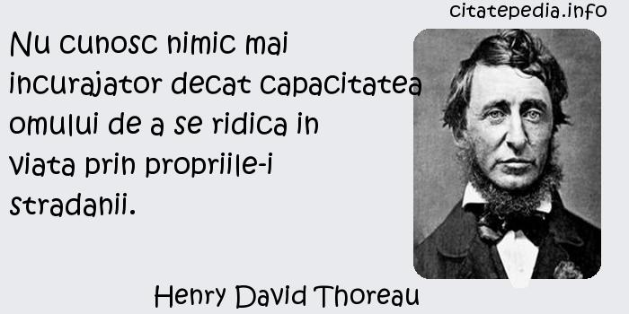 Henry David Thoreau - Nu cunosc nimic mai incurajator decat capacitatea omului de a se ridica in viata prin propriile-i stradanii.