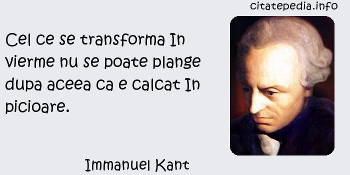 Immanuel Kant - Cel ce se transforma In vierme nu se poate plange dupa aceea ca e calcat In picioare.