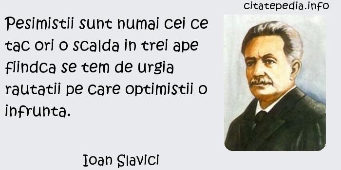 Ioan Slavici - Pesimistii sunt numai cei ce tac ori o scalda in trei ape fiindca se tem de urgia rautatii pe care optimistii o infrunta.