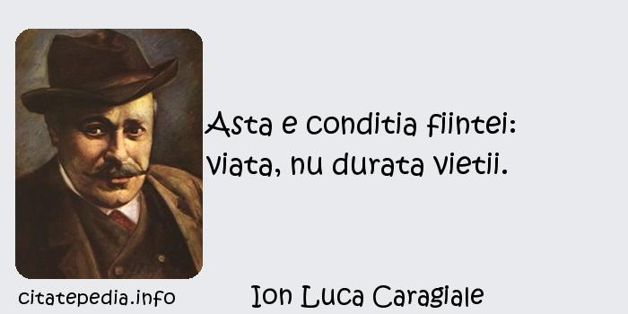 Ion Luca Caragiale - Asta e conditia fiintei: viata, nu durata vietii.
