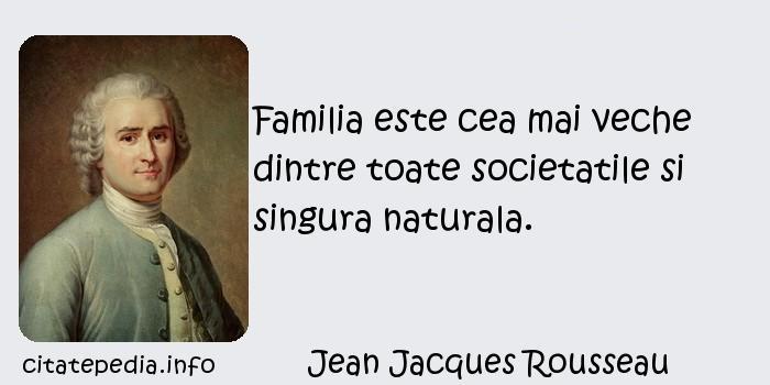 Jean Jacques Rousseau - Familia este cea mai veche dintre toate societatile si singura naturala.