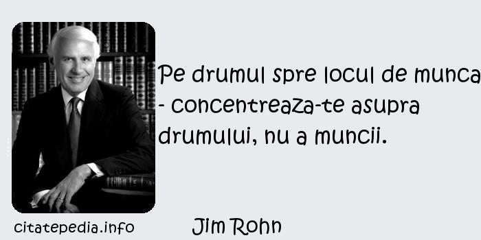 Jim Rohn - Pe drumul spre locul de munca - concentreaza-te asupra drumului, nu a muncii.
