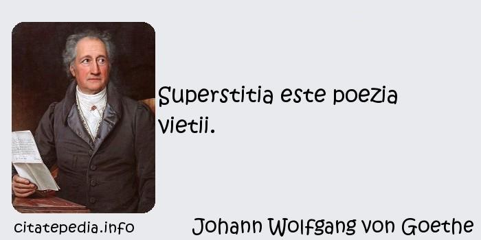 Johann Wolfgang von Goethe - Superstitia este poezia vietii.