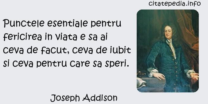 Joseph Addison - Punctele esentiale pentru fericirea in viata e sa ai ceva de facut, ceva de iubit si ceva pentru care sa speri.