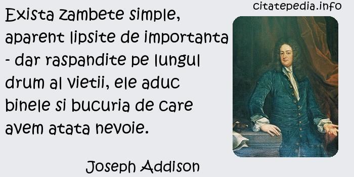 Joseph Addison - Exista zambete simple, aparent lipsite de importanta - dar raspandite pe lungul drum al vietii, ele aduc binele si bucuria de care avem atata nevoie.