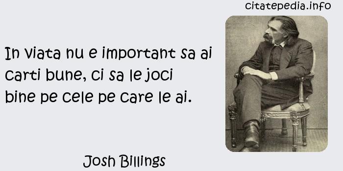 Josh Billings - In viata nu e important sa ai carti bune, ci sa le joci bine pe cele pe care le ai.
