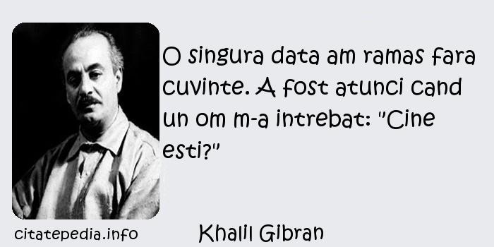 Khalil Gibran - O singura data am ramas fara cuvinte. A fost atunci cand un om m-a intrebat: