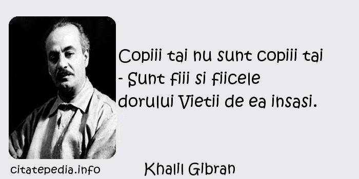 Khalil Gibran - Copiii tai nu sunt copiii tai - Sunt fiii si fiicele dorului Vietii de ea insasi.