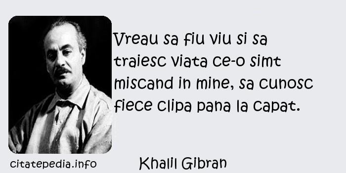 Khalil Gibran - Vreau sa fiu viu si sa traiesc viata ce-o simt miscand in mine, sa cunosc fiece clipa pana la capat.