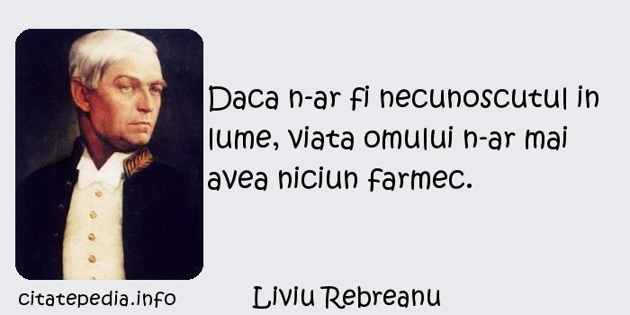 Liviu Rebreanu - Daca n-ar fi necunoscutul in lume, viata omului n-ar mai avea niciun farmec.