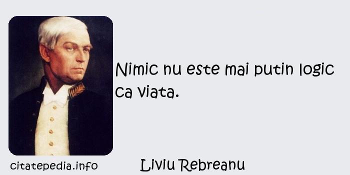 Liviu Rebreanu - Nimic nu este mai putin logic ca viata.
