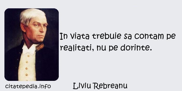 Liviu Rebreanu - In viata trebuie sa contam pe realitati, nu pe dorinte.