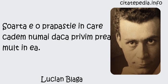 Lucian Blaga - Soarta e o prapastie in care cadem numai daca privim prea mult in ea.