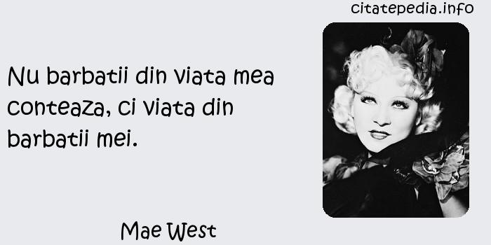 Mae West - Nu barbatii din viata mea conteaza, ci viata din barbatii mei.