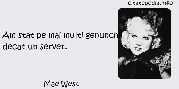 Mae West - Am stat pe mai multi genunchi decat un servet.