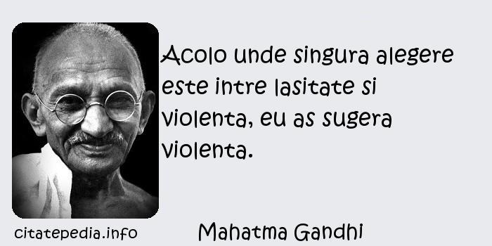 Mahatma Gandhi - Acolo unde singura alegere este intre lasitate si violenta, eu as sugera violenta.