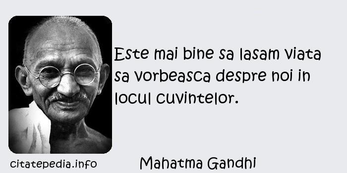 Mahatma Gandhi - Este mai bine sa lasam viata sa vorbeasca despre noi in locul cuvintelor.