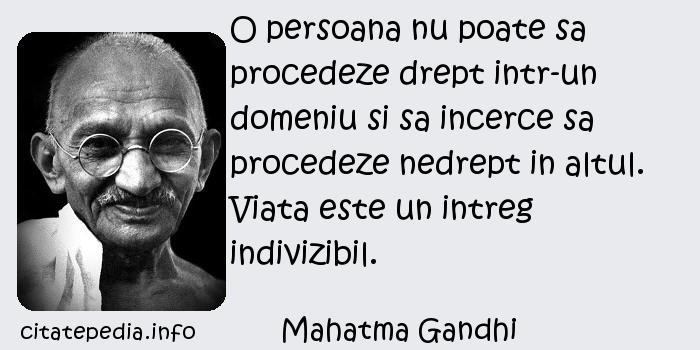 Mahatma Gandhi - O persoana nu poate sa procedeze drept intr-un domeniu si sa incerce sa procedeze nedrept in altul. Viata este un intreg indivizibil.