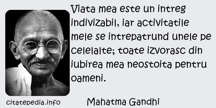 Mahatma Gandhi - Viata mea este un intreg indivizabil, iar activitatile mele se intrepatrund unele pe celelalte; toate izvorasc din iubirea mea neostoita pentru oameni.