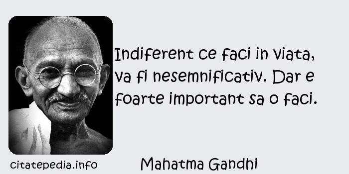 Mahatma Gandhi - Indiferent ce faci in viata, va fi nesemnificativ. Dar e foarte important sa o faci.