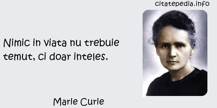 Marie Curie - Nimic in viata nu trebuie temut, ci doar inteles.