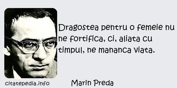 Marin Preda - Dragostea pentru o femeie nu ne fortifica, ci, aliata cu timpul, ne mananca viata.