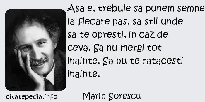 Marin Sorescu - Asa e, trebuie sa punem semne la fiecare pas, sa stii unde sa te opresti, in caz de ceva. Sa nu mergi tot inainte. Sa nu te ratacesti inainte.